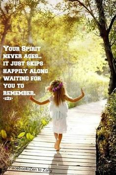 Your Spirit never ages...it just skips happily along waiting for you to remember..*