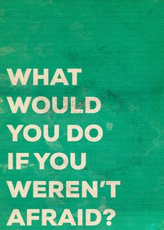 What would you do if you weren't afraid? umm... I don't wanna think about it :)