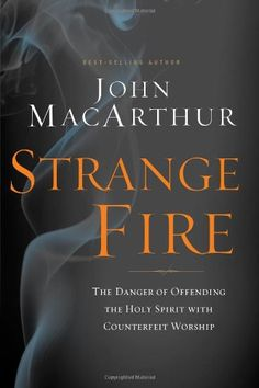 Strange Fire: The Danger of Offending the Holy Spirit with Counterfeit Worship/John MacArthur