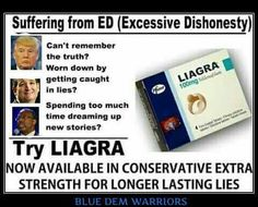 Suffering from ED - Excessive Dishonesty, Try Liagra now available in conservative extra strength for longer lasing lies Trump et al