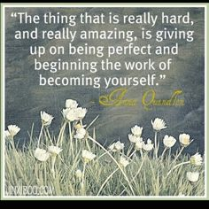The thing that is really hard, and really amazing, is giving up on being perfect and beginning the work of becoming yourself.  Anna Quindlen