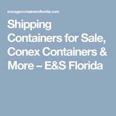 Shipping Containers for Sale, Conex Containers & More – E&S Florida