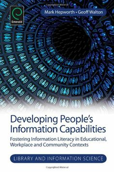 Developing People's Information Capabilities: Fostering Information Literacy in Educational, Workplace and Community Contexts / Mark Hepworth & Geoff Walton