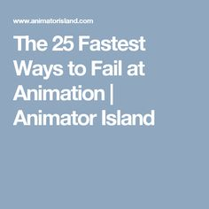 The 25 Fastest Ways to Fail at Animation   Animator Island