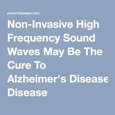 Non-Invasive High Frequency Sound Waves May Be The Cure To Alzheimer's Disease