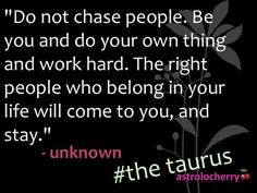Regardless of being a Taurus...I truly believe in this quote.