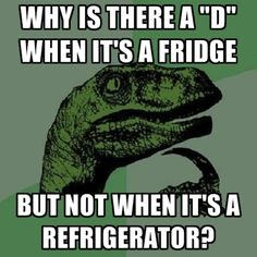 OH THIS is why I can never spell refridgerator. Screw you, English.