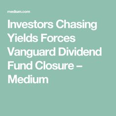 Investors Chasing Yields Forces Vanguard Dividend Fund Closure – Medium
