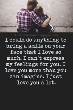Love Text Messages, I could do anything to bring a smile on your face that I love so much. I can't express my feelings for you. I love you more than you can imagine. I just love you a lot.