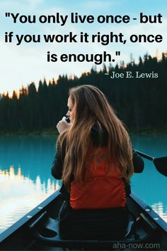 """""""You only live once - but if you work it right, once is enough."""" ~ Joe E. Lewis"""