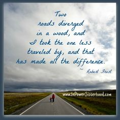 Two roads diverged in a wood, and I took the one less traveled by, and that has made all the difference. ~ Robert Frost