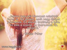 """""""Jeleket kapunk! Nemcsak odaátról, innen is. Kis jeleket, amik nagy dolgot jelentenek. És akinek érzékeny a lelke és éles a szeme, az észreveszi. És megérti."""" Müller Péter"""