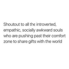 Shoutout to the introverted, empathic, socially akward souls who are pushing past their comfort zones to share gifts with the world.