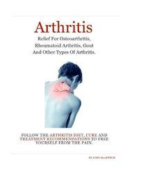 Arthritis: Arthritis Relief for Osteoarthritis, Rheumatoid Arthritis, Gout, Psoriatic Arthritis, and Juvenile Arthritis. Follow The Arthritis Diet, Cure and Treatment Free Yourself From The Pain by John McArthur, http://www.amazon.com/gp/product/B007TGJLXA/ref=cm_sw_r_pi_alp_A096pb1DFRXTA