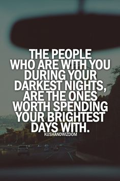 The People and Friends that are with you during your Darkess Nights. Are the ones worth Spending your Brightest Days with!!