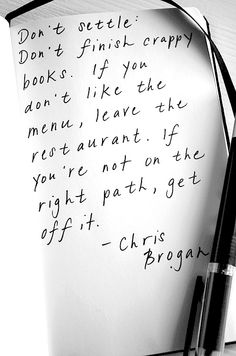 Don't settle. Don't finish crappy books. If you don't like the menu, leave the restaurant. If you're not on the right path, get off it. #ChrisBrogan