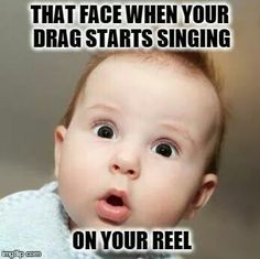 That face when your drag starts singing on your reel....