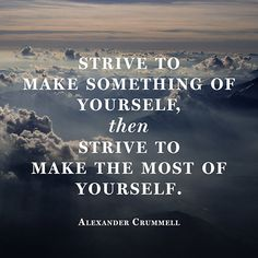 """Strive to make something of yourself, then strive to make the most of yourself."" - Alexander Crummell #strive #make #create"