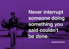 Never interrupt someone doing something you said couldn't be done. Amelia Earhart