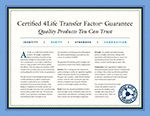 At 4Life, we've made a commitment to uphold our product quality to the highest standards. We certify all 4Life Transfer Factor® products. We pledge to uphold the highest standards of product design and manufacturing for every product we sell. We will always strive to create products of the utmost quality and efficacy. When you purchase 4Life Transfer Factor products, you can rest assured that you're getting the very best. In fact, we guarantee it. Click here to view the new certification.