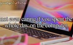 Not even caring if you spent the whole day on the computer