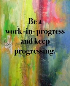 Be A Work In Progress And Keep Progressing.