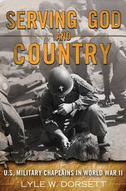 Serving God and Country: U.S. Military Chaplains in World War II  -               By: Lyle Dorsett