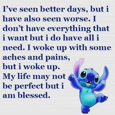 I've seen better days, but i have also seen worse. I woke up with some aches and pains, but i woke up. My life may not be perfect but i am blessed. Funny True Quotes, Cute Quotes, Badass Quotes, Awesome Quotes, Mood Quotes, Positive Quotes, Lilo And Stitch Memes, Stich Quotes, Meaningful Quotes