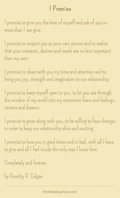 I promise to give you the best of myself and ask of you no more than I can give. I promise to respect you as your own person and to realize that your interests, desires and needs are no less important than my own. I promise to share with you...