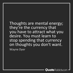 Wayne Dyer quote, thoughts are mental energy...