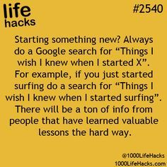 "Always do a Google search for ""Things I wish I knew when I started X"" whenever starting something new. Life hacks #2540"