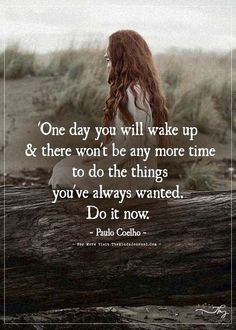 Paulo Coelho - One day you will wake up & there won't be any more time. Life Quotes Love, Wisdom Quotes, Words Quotes, Great Quotes, Wise Words, Quotes To Live By, Sayings, Wake Up Quotes, Time Quotes