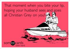 That moment when you bite your lip, hoping your husband sees and goes all Christian Grey on you!