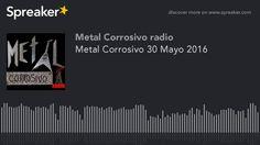 Metal Corrosivo 30 Mayo 2016 (hecho con Spreaker)
