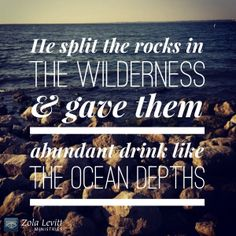 """""""He split apart rocks in the wilderness and gave them drink as abundant as the depths."""" Psalm 78:15 TLV"""