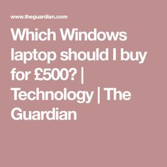Which Windows laptop should I buy for £500?   Technology   The Guardian