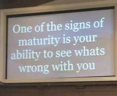 ONE OF THE SIGNS OF MATURITY IS YOUR ABILITY TO SEE WHATS WRONG WITH YOU... Stop Blaming Others and TELL YOUR TRUTH!!! How Can Someone Who Calls Themself a Human Being Act Like Like An ASS and LIE to PROTECT THEIR INNOCENTS.... KARMA is a BITCH!!! Quote by a Mature Human Being, Gerard the Gman from NJ!!!
