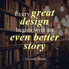 """""""Every great design begins with an even better story."""" - Lorinda Mamo"""