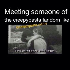 #wherethefamat<<i have never met anyone who actually likes creepypasta in real life. whenever i mention it to any of my friends they look at me and think that i am crazy