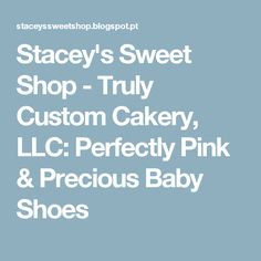 Stacey's Sweet Shop - Truly Custom Cakery, LLC: Perfectly Pink & Precious Baby Shoes