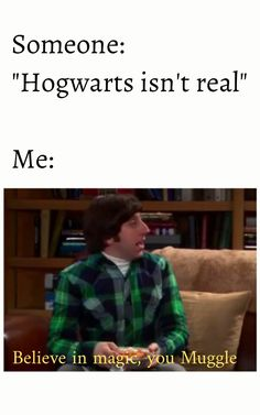 "Someone: ""Hogwarts isn't real"" Me: Believe in magic, you Muggle TBBT, HP"