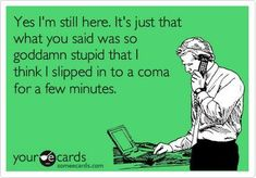 Yes I'm still here. It's just that what you said was so goddamn stupid that I think I slipped in to a coma for a few minutes. - Your e Cards