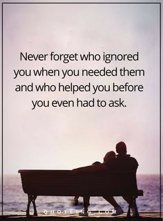 Hurt Quotes | Never forget who ignored you when you needed them and who helped you before you even had to ask.