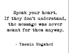 Speak your heart. If they don't understand, the message was never meant for them anyway.  -Yasmin mogahed