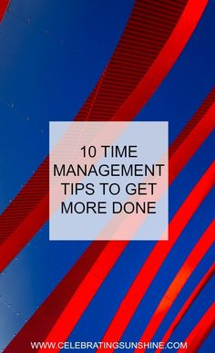 10 time management tips that will help you work more efficiently and squeeze more time out of your overly busy day