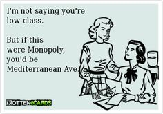 I'm not saying you're low-class. But if this were Monopoly, you'd be Mediterranean Ave.