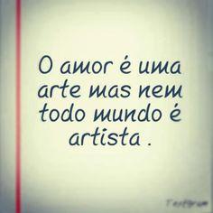 O amor é uma arte, mas nem todo mundo é artista.