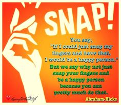 """You say, """"If I could just snap my fingers and have that, I would be a happy person."""" But we say why not just snap your fingers and be a happy person because you can pretty much do that.  Abraham-Hicks  7th June 2014"""