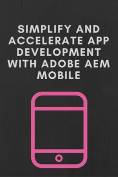 Simplify and accelerate app development with Adobe AEM Mobile