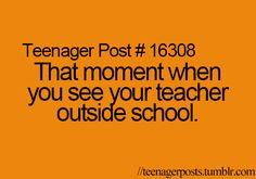 Teenager Posts.And your like,Wow,your a REAL person?I thought you lived at school,building new torture devices!